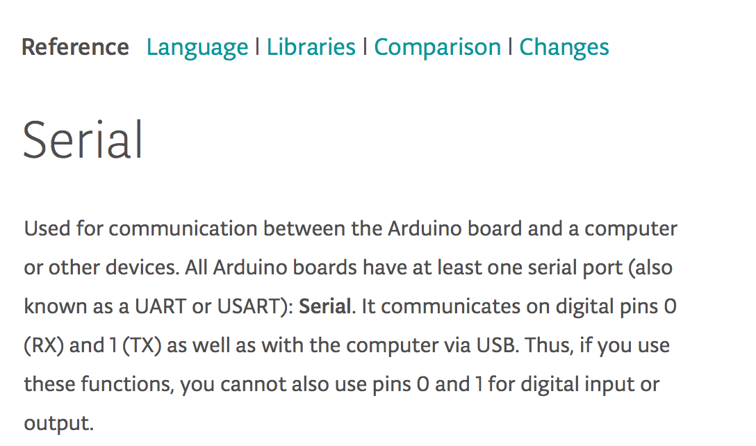 A screenshot of Arduino documentation. The important part says: Serial (…) communicates on digital pins 0 (RX) and 1 (TX) as well as the computer via USB. Thus, if you use these functions, you cannot also use pins 0 and 1 for digital input and output